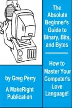 The Absolute Beginner's Guide to Binary, Hex, Bits, and Bytes! How to Master Your Computer's Love Language ebook by Greg Perry