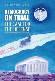 DEMOCRACY ON TRIAL - THE CASE FOR THE DEFENSE(Progressive Evolution or Revolution) ebook by Dr. Ricardo Lasso