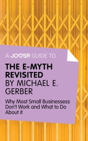 A Joosr Guide to... The E-Myth Revisited by Michael E. Gerber: Why Most Small Businesses Don't Work and What to Do About It ebook by Joosr