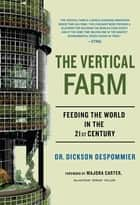 The Vertical Farm - Feeding the World in the 21st Century ebook by Majora Carter, Dr. Dickson Despommier