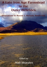 A Late Iron Age farmstead in the Outer Hebrides - Excavations at Mound 1, Bornais, South Uist ebook by Niall Sharples