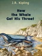 How the Whale Got His Throat ebook by J.R. Kipling