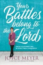 Your Battles Belong to the Lord - Know Your Enemy and Be More Than a Conqueror ebook by Joyce Meyer