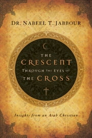 The Crescent through the Eyes of the Cross - Insights from an Arab Christian ebook by Nabeel Jabbour