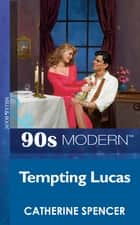 Tempting Lucas (Mills & Boon Vintage 90s Modern) ebook by Catherine Spencer