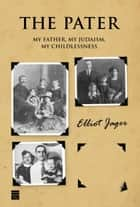The Pater - My Father, My Judaism, My Childlessness ebook by Jager, Elliot