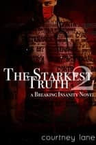 The Starkest Truth - A Breaking Insanity Novel ebook by Courtney Lane