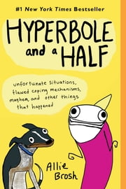 Hyperbole and a Half - Unfortunate Situations, Flawed Coping Mechanisms, Mayhem, and Other Things That Happened ebook by Allie Brosh