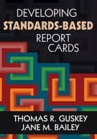 Developing Standards-Based Report Cards ebook by Thomas R. Guskey,Ms. Jane M. Bailey
