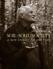 Soil Soul Society: A New Trinity For Our Time ebook by Satish Kumar