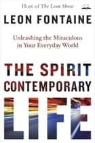 The Spirit Contemporary Life - Unleashing the Miraculous in Your Everyday World ebook by Leon Fontaine