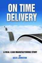 On Time Delivery: A Real Lean Manufacturing Story ebook by Giles Johnston