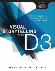 Visual Storytelling with D3 - An Introduction to Data Visualization in JavaScript ebook by Ritchie S. King