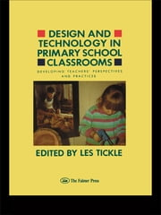 Design And Technology In Primary School Classrooms - Developing Teachers' Perspectives And Practices ebook by Les Tickle
