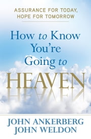 How to Know You're Going to Heaven - Assurance for Today, Hope for Tomorrow ebook by John Ankerberg,John Weldon