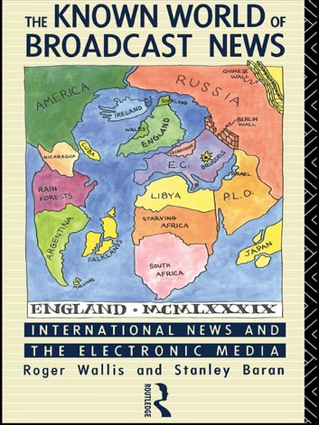 The Known World of Broadcast News - International News and the Electronic Media ebook by Stanley Baran,Roger Wallis