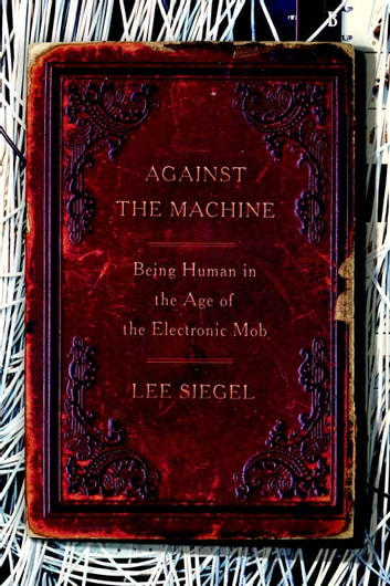 Against the Machine - Being Human in the Age of the Electronic Mob ebook by Lee Siegel