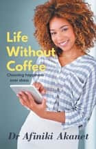 Life Without Coffee - Choosing Happiness Over Stress ebook by Afiniki Akanet