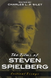 The Films of Steven Spielberg ebook by Charles L. P. Silet