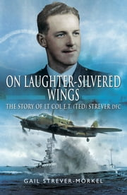 On Laughter-Silvered Wings - The Story of Lt. Col. E.T (Ted) Strever D.F.C ebook by Gail  Strever-Morkel