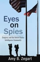 Eyes on Spies - Congress and the United States Intelligence Community ebook by Amy B. Zegart