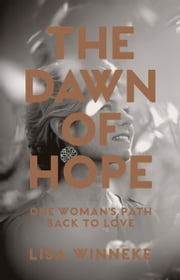 The Dawn of Hope - One Woman's Path Back to Love ebook by Lisa Winneke