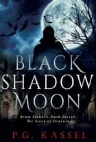 Black Shadow Moon - Bram Stoker's Dark Secret: The Story of Dracula ebook by P.G. Kassel