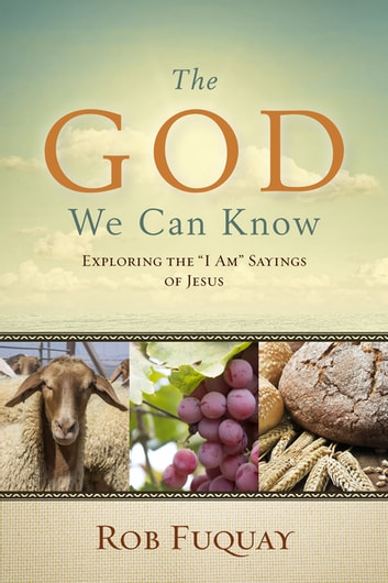 "The God We Can Know - Exploring the ""I Am"" Sayings of Jesus ebook by Rob Fuquay"