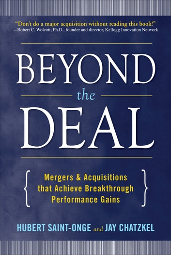 Beyond the Deal: A Revolutionary Framework for Successful Mergers & Acquisitions That Achieve Breakthrough Performance Gains ebook by Hubert Saint-Onge,Jay Chatzkel