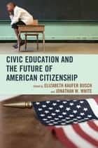 Civic Education and the Future of American Citizenship ebook by Elizabeth Kaufer Busch, Jonathan W. White, John Agresto,...