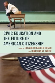 Civic Education and the Future of American Citizenship ebook by Elizabeth Kaufer Busch,Jonathan W. White,John Agresto,Mark Bauerlein,Peter A. Benoliel,Jeff Bergner,Bruce Cole,E. D. Hirsch,Wilfred M. McClay,Andrea Radasanu,Lisa Spiller,Jonathan Yonan,Dana Gioia, former Chairman for National Endowment for the Arts