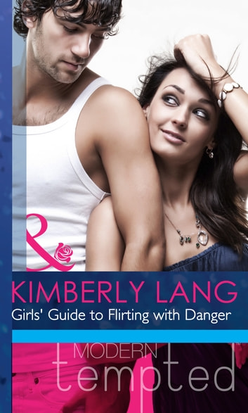 Girls' Guide to Flirting with Danger (Mills & Boon Modern Heat) eBook by Kimberly Lang