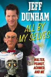 All By My Selves - Walter, Peanut, Achmed, and Me ebook by Jeff Dunham