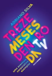 Treze meses dentro da TV ebook by Adriano Silva