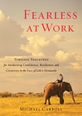Fearless at Work: Timeless Teachings for Awakening Confidence, Resilience, and Creativity in the Face of Life's Demands - Timeless Teachings for Awakening Confidence, Resilience, and Creativity in the Face of Life's Demands ebook by Michael Carroll