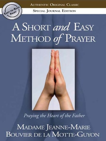 A Short and Easy Method of Prayer: Praying the Heart of the Father ebook by Jeanne-Marie de la Motte-Guyon