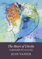 The Heart of L'Arche - A spirituality for every day ebook by Jean Vanier
