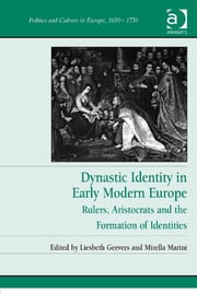 Dynastic Identity in Early Modern Europe - Rulers, Aristocrats and the Formation of Identities ebook by Dr Liesbeth Geevers,Dr Mirella Marini,Professor Tony Claydon,Dr Hugh Dunthorne,Professor Charles-Édouard Levillain,Dr Esther Mijers,Dr David Onnekink