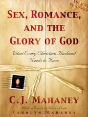 Sex, Romance, and the Glory of God (With a word to wives from Carolyn Mahaney): What Every Christian Husband Needs to Know - What Every Christian Husband Needs to Know ebook by C. J. Mahaney,Carolyn Mahaney