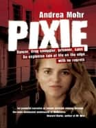 Pixie:Dancer, Drug Smuggler, Prisoner, Saint ebook by Mohr, Andrea