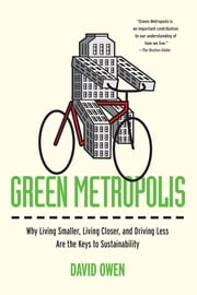 Green Metropolis - Why Living Smaller, Living Closer, and Driving Less Are the Keys to Sustainability ebook by David Owen