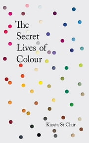 The Secret Lives of Colour: RADIO 4's BOOK OF THE WEEK - RADIO 4's BOOK OF THE WEEK ebook by Kassia St Clair
