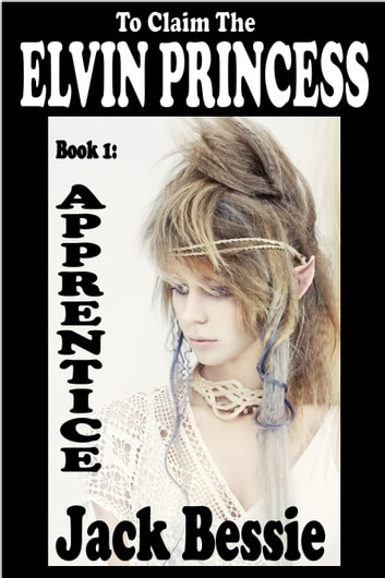 To Claim the Elvin Princess: Apprentice ebook by Jack Bessie