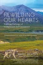 Rewilding Our Hearts - Building Pathways of Compassion and Coexistence ebook by Marc Bekoff