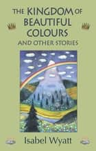 The Kingdom of Beautiful Colours and Other Stories ebook by Isabel Wyatt