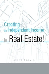 Creating an Independent Income in Real Estate! ebook by Mack Travis