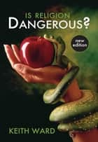 Is Religion Dangerous? ebook by Keith Ward