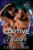 Captive of Pleasure; the Space Pirate's Woman ebook by Cathryn Cade