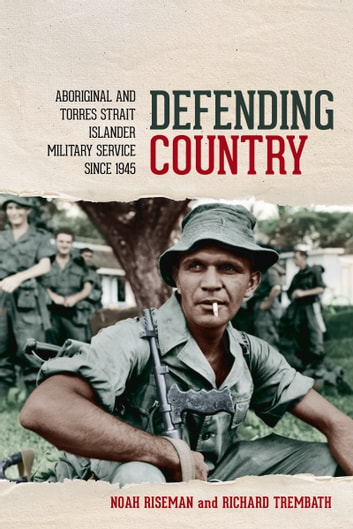 Defending Country - Aboriginal and Torres Strait Islander Military Service Since 1945 ebook by Noah Riseman,Richard Trembath