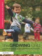 The Growing Child - Laying the foundations of active learning and physical health ebook by Clair Stevens
